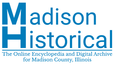 Madison Historical: The Online Encyclopedia and Digital Archive for Madison County, Illinois